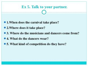 Ex 5. Talk to your partner. 1.When does the carnival take place? 2.Where do