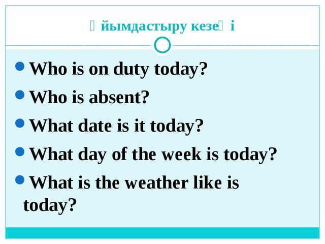 Ұйымдастыру кезеңі Who is on duty today? Who is absent? What date is it today...