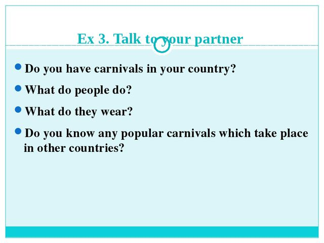 Ex 3. Talk to your partner Do you have carnivals in your country? What do peo...