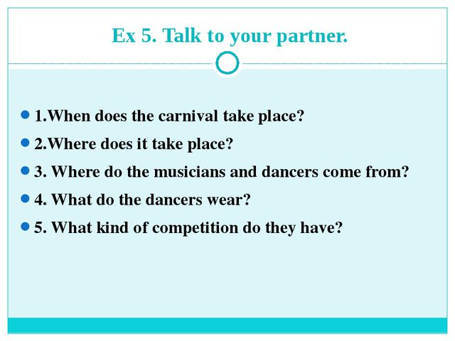 Ex 5. Talk to your partner. 1.When does the carnival take place? 2.Where do...
