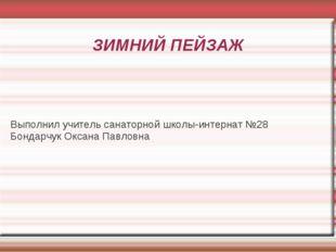 ЗИМНИЙ ПЕЙЗАЖ Выполнил учитель санаторной школы-интернат №28 Бондарчук Оксана