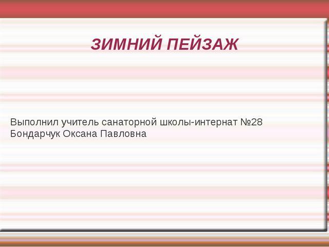 ЗИМНИЙ ПЕЙЗАЖ Выполнил учитель санаторной школы-интернат №28 Бондарчук Оксана...