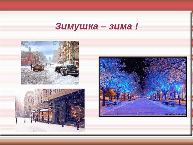 Зимушка – зима !