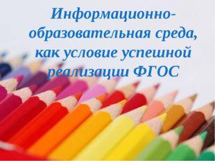 Информационно-образовательная среда, как условие успешной реализации ФГОС * И