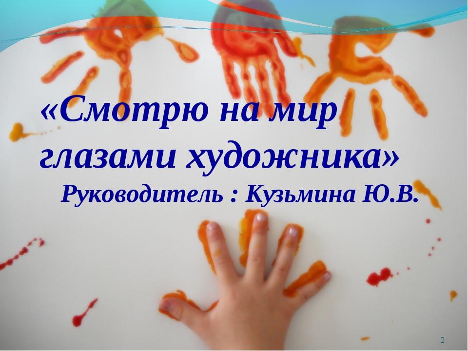 «Смотрю на мир глазами художника» Руководитель : Кузьмина Ю.В. *
