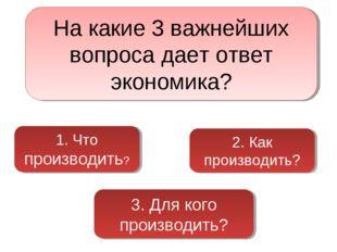 На какие 3 важнейших вопроса дает ответ экономика? 1. Что производить? 2. Как