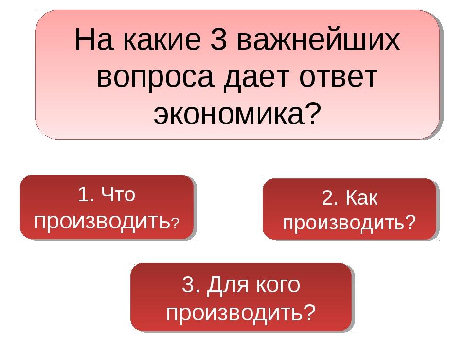 На какие 3 важнейших вопроса дает ответ экономика? 1. Что производить? 2. Как...