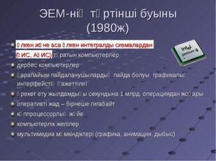 ЭЕМ-нің төртінші буыны (1980ж) үлкен және аса үлкен интегралды схемалардан (