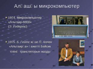 Алғашқы микрокомпьютер 1974. Микрокомпьютер «Альтаир-8800» (Э. Робертс) 1975.