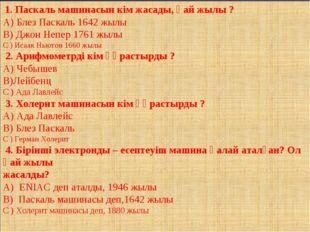 1. Паскаль машинасын кім жасады, қай жылы ? А) Блез Паскаль 1642 жылы В) Джо