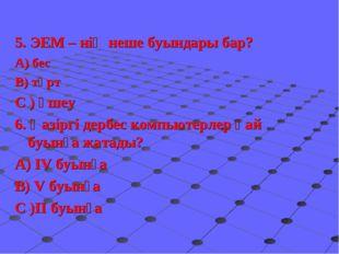 5. ЭЕМ – нің неше буындары бар? А) бес В) төрт С ) үшеу 6. Қазіргі дербес ко