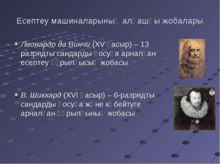 Есептеу машиналарының алғашқы жобалары Леонардо да Винчи (XV ғасыр) – 13 разр