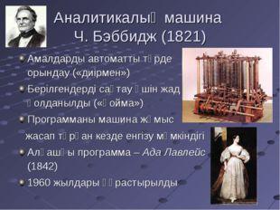 Аналитикалық машина Ч. Бэббидж (1821) Амалдарды автоматты түрде орындау («диі