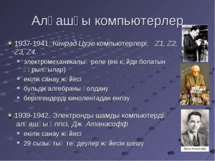 Алғашқы компьютерлер 1937-1941. Конрад Цузе компьютерлері: Z1, Z2, Z3, Z4. эл