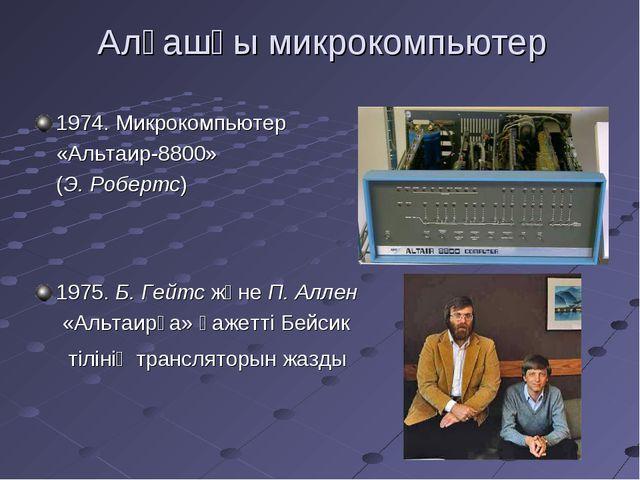 Алғашқы микрокомпьютер 1974. Микрокомпьютер «Альтаир-8800» (Э. Робертс) 1975....