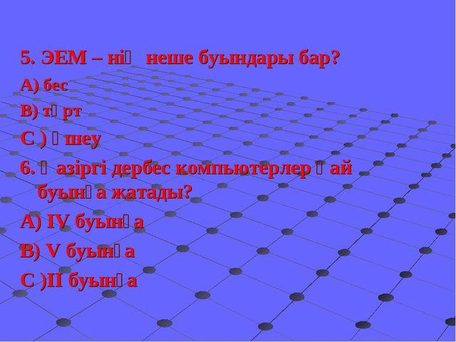 5. ЭЕМ – нің неше буындары бар? А) бес В) төрт С ) үшеу 6. Қазіргі дербес ко...