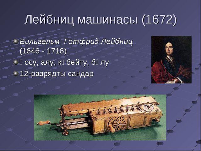 Лейбниц машинасы (1672) Вильгельм Готфрид Лейбниц (1646 - 1716) қосу, алу, кө...