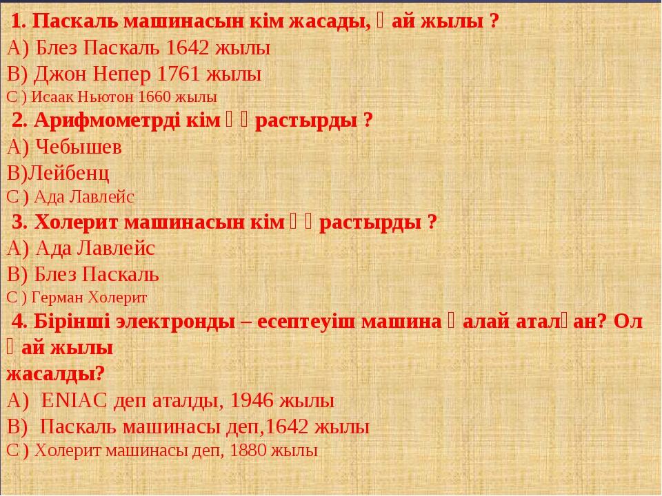 1. Паскаль машинасын кім жасады, қай жылы ? А) Блез Паскаль 1642 жылы В) Джо...
