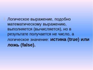 Логическое выражение, подобно математическому выражению, выполняется (вычисл