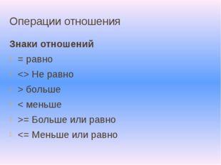 Операции отношения Знаки отношений = равно  Не равно > больше < меньше >= Бол