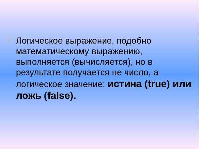 Логическое выражение, подобно математическому выражению, выполняется (вычисл...