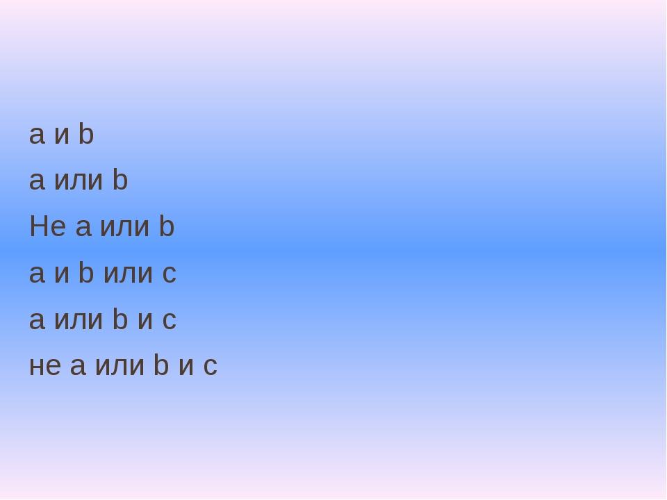 a и b а или b Не a или b а и b или c а или b и c не a или b и c
