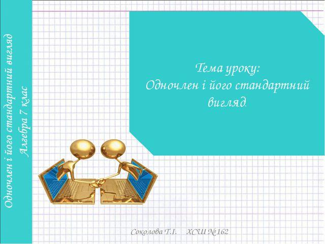 Соколова Т.І. ХСШ № 162 Тема уроку: Одночлен і його стандартний вигляд. Сокол...