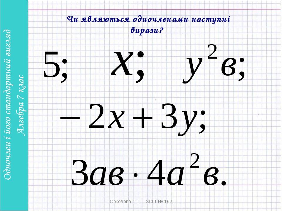 Соколова Т.І. ХСШ № 162 Чи являються одночленами наступні вирази? Соколова Т....