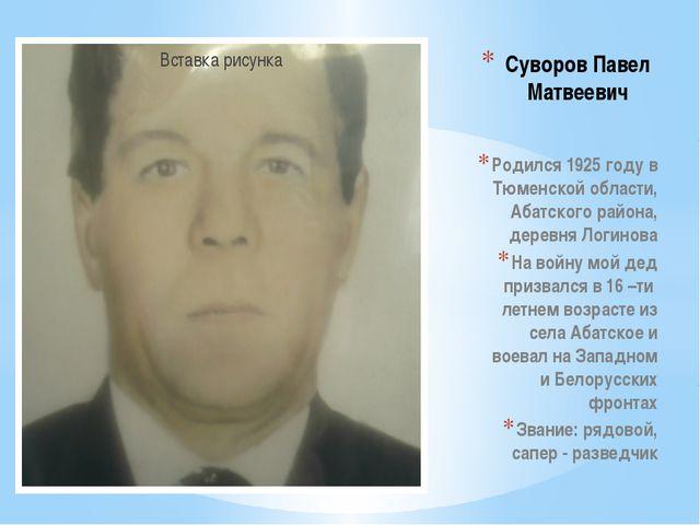 Суворов Павел Матвеевич Родился 1925 году в Тюменской области, Абатского рай...