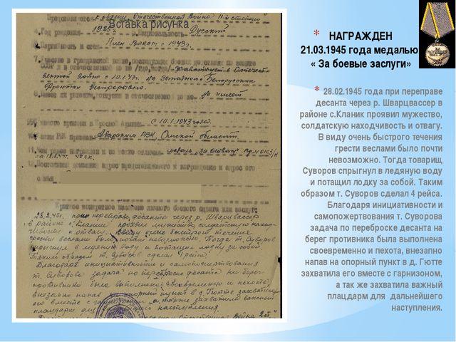 НАГРАЖДЕН 21.03.1945 года медалью  « За боевые заслуги»  28.02.1945 года при...