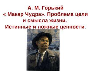 А. М. Горький « Макар Чудра». Проблема цели и смысла жизни. Истинные и ложные