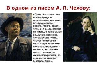 В одном из писем А. П. Чехову: «Право же, — настало время нужды в героическом