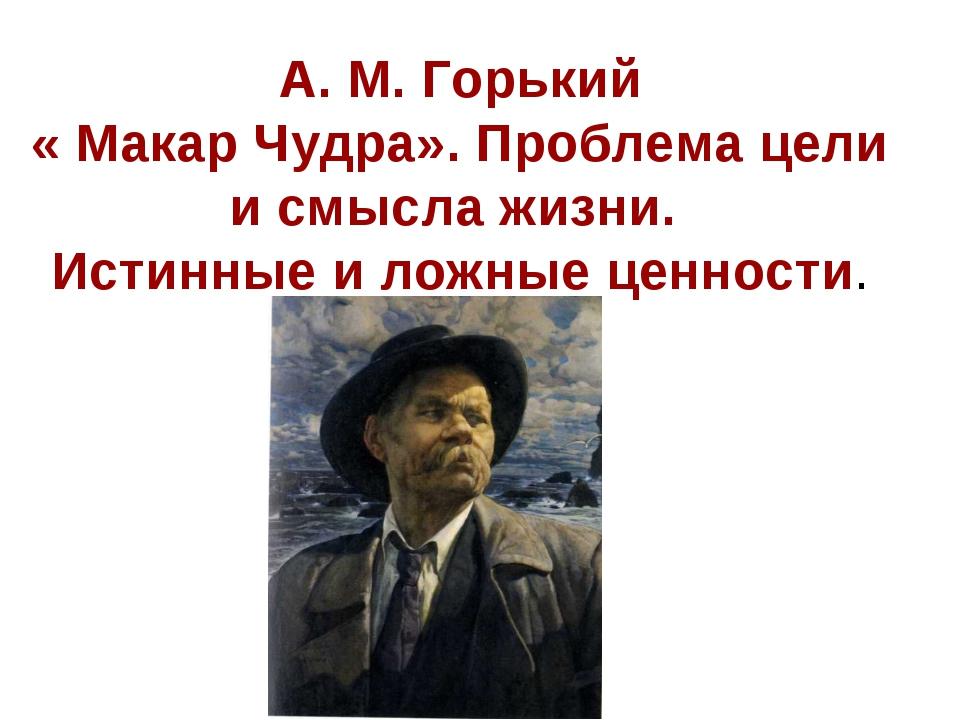 А. М. Горький « Макар Чудра». Проблема цели и смысла жизни. Истинные и ложные...