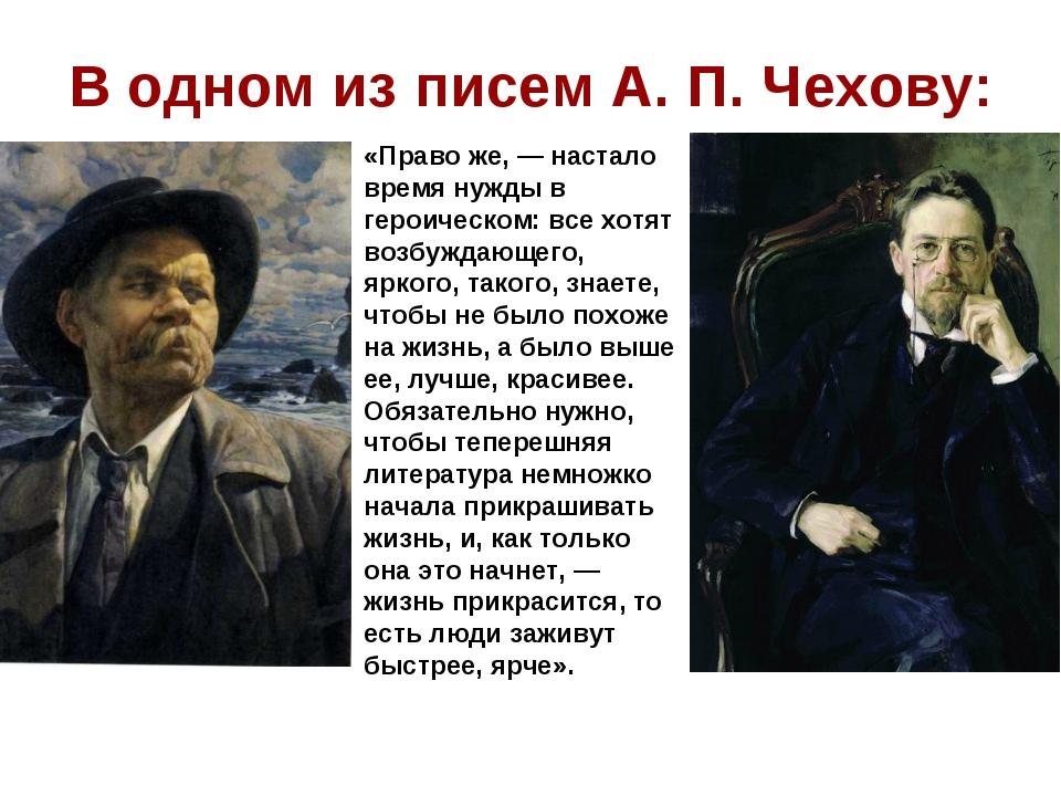 В одном из писем А. П. Чехову: «Право же, — настало время нужды в героическом...