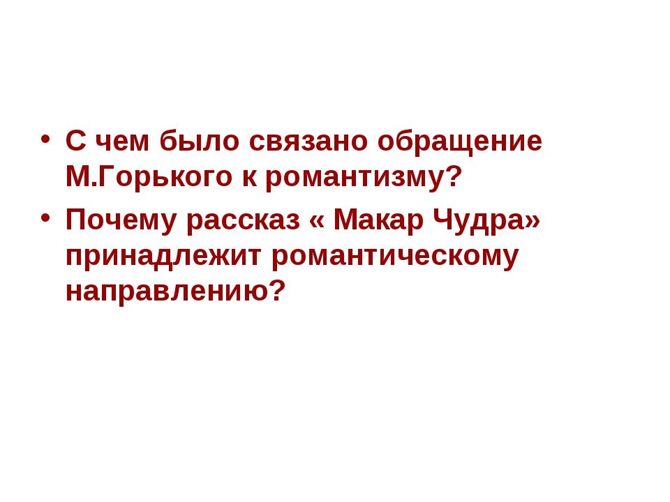 С чем было связано обращение М.Горького к романтизму? Почему рассказ « Макар...