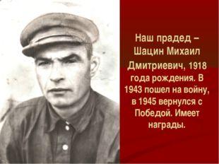 Наш прадед – Шацин Михаил Дмитриевич, 1918 года рождения. В 1943 пошел на вой