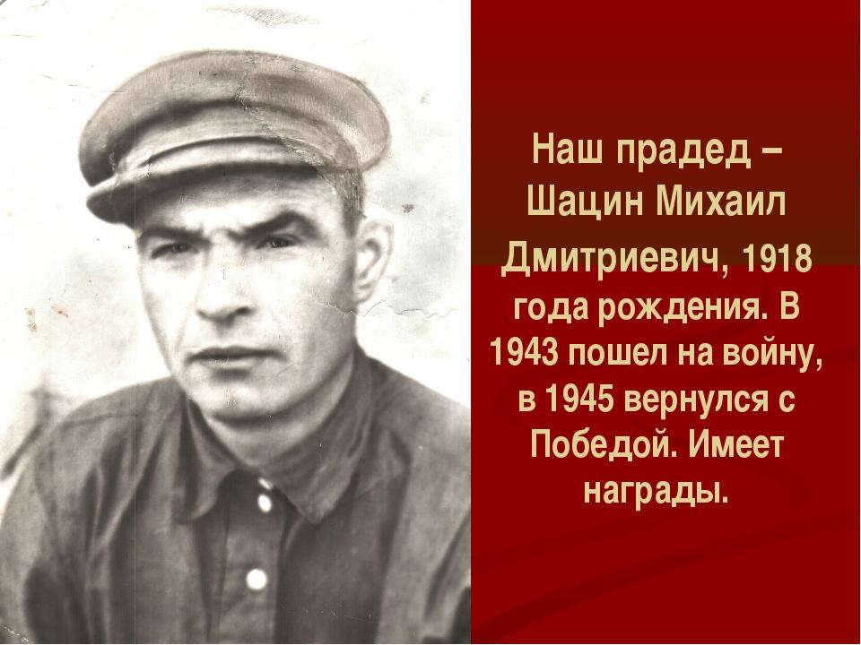 Наш прадед – Шацин Михаил Дмитриевич, 1918 года рождения. В 1943 пошел на вой...