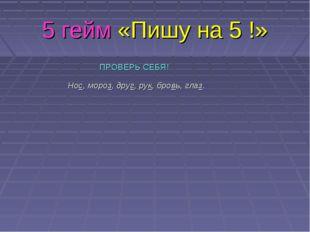 5 гейм «Пишу на 5 !» ПРОВЕРЬ СЕБЯ! Нос, мороз, друг, рук, бровь, глаз.