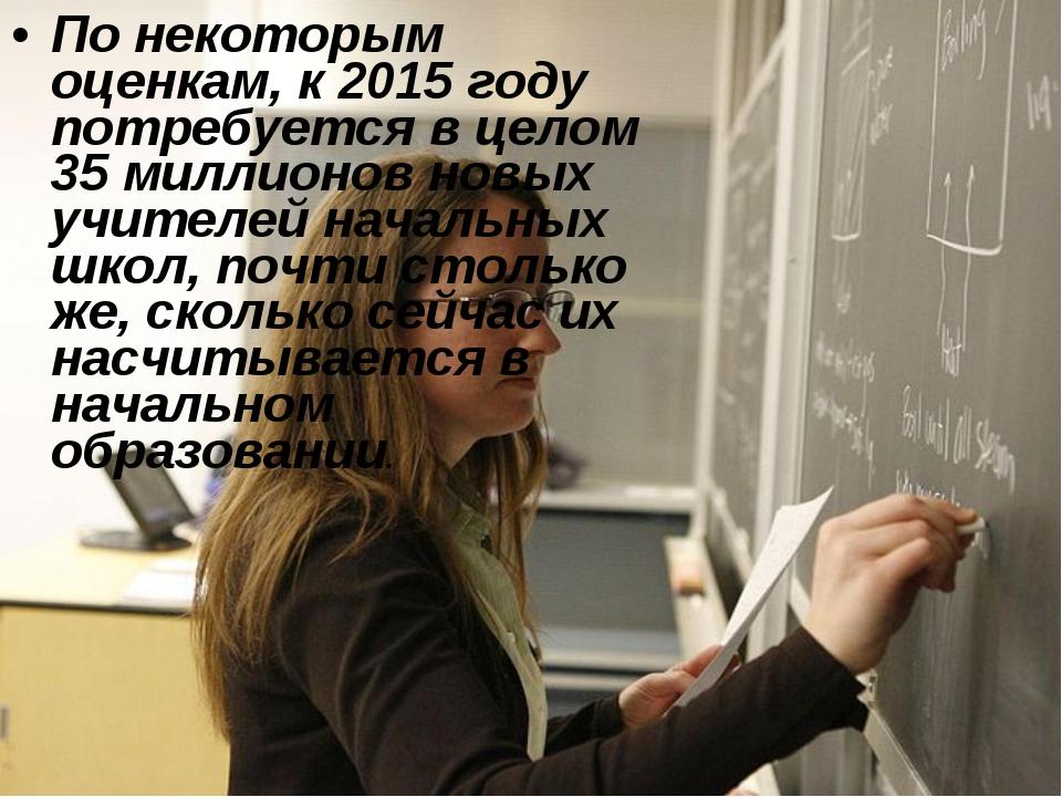 По некоторым оценкам, к 2015 году потребуется в целом 35 миллионов новых учит...