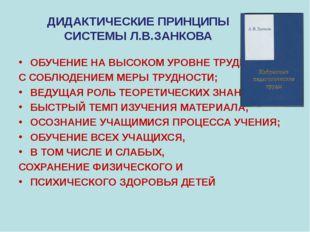 ДИДАКТИЧЕСКИЕ ПРИНЦИПЫ СИСТЕМЫ Л.В.ЗАНКОВА ОБУЧЕНИЕ НА ВЫСОКОМ УРОВНЕ ТРУДНОС