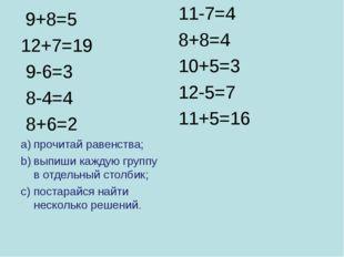 9+8=5 12+7=19 9-6=3 8-4=4 8+6=2 прочитай равенства; выпиши каждую группу в о