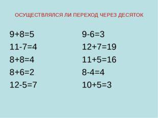 ОСУЩЕСТВЛЯЛСЯ ЛИ ПЕРЕХОД ЧЕРЕЗ ДЕСЯТОК 9+8=5 11-7=4 8+8=4 8+6=2 12-5=7 9-6=3