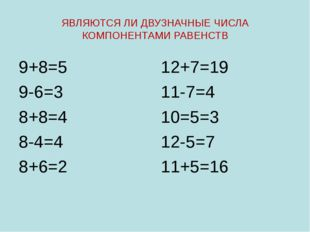 ЯВЛЯЮТСЯ ЛИ ДВУЗНАЧНЫЕ ЧИСЛА КОМПОНЕНТАМИ РАВЕНСТВ 9+8=5 9-6=3 8+8=4 8-4=4 8+
