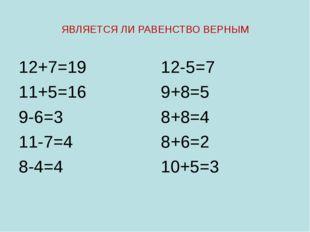 ЯВЛЯЕТСЯ ЛИ РАВЕНСТВО ВЕРНЫМ 12+7=19 11+5=16 9-6=3 11-7=4 8-4=4 12-5=7 9+8=5