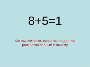 8+5=1 Как вы считаете, является ли данное равенство верным и почему