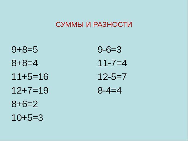 СУММЫ И РАЗНОСТИ 9+8=5 8+8=4 11+5=16 12+7=19 8+6=2 10+5=3 9-6=3 11-7=4 12-5=7...