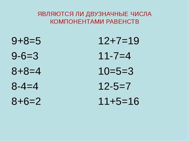 ЯВЛЯЮТСЯ ЛИ ДВУЗНАЧНЫЕ ЧИСЛА КОМПОНЕНТАМИ РАВЕНСТВ 9+8=5 9-6=3 8+8=4 8-4=4 8+...