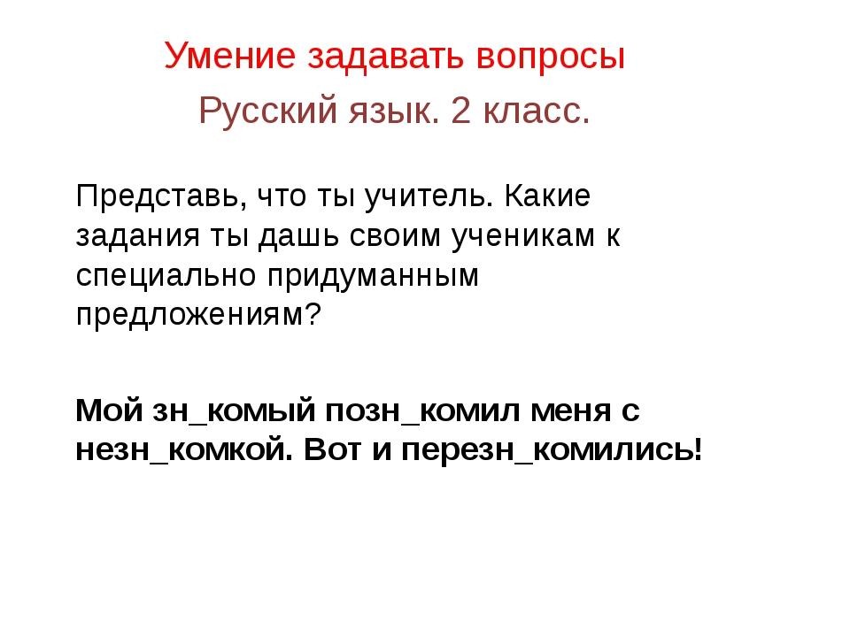 Умение задавать вопросы Русский язык. 2 класс. Представь, что ты учитель. Как...