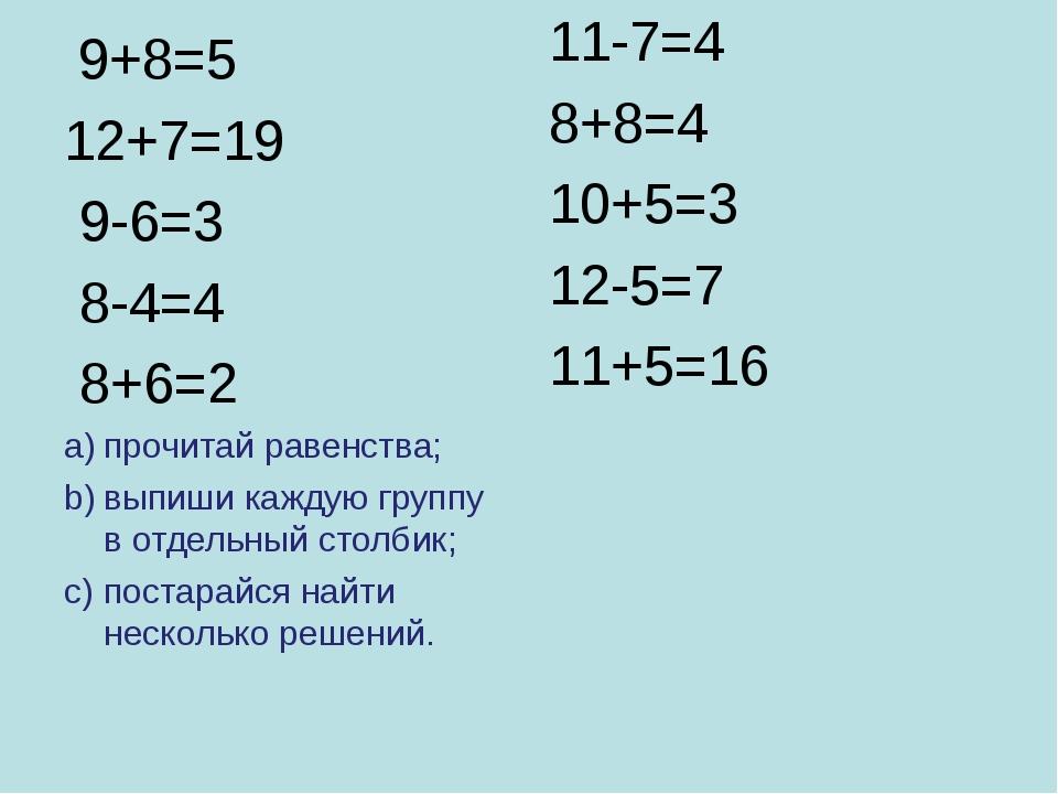 9+8=5 12+7=19 9-6=3 8-4=4 8+6=2 прочитай равенства; выпиши каждую группу в о...