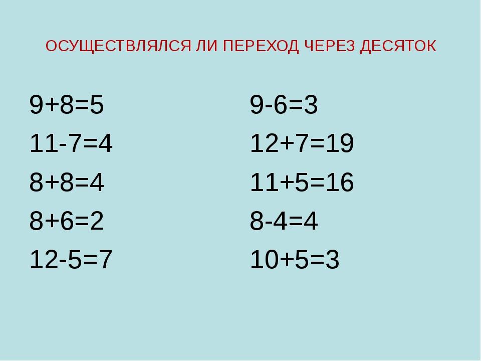ОСУЩЕСТВЛЯЛСЯ ЛИ ПЕРЕХОД ЧЕРЕЗ ДЕСЯТОК 9+8=5 11-7=4 8+8=4 8+6=2 12-5=7 9-6=3...